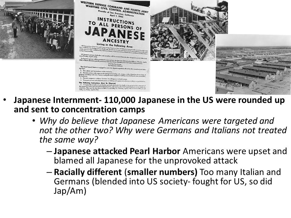 Japanese Internment- 110,000 Japanese in the US were rounded up and sent to concentration camps Why do believe that Japanese Americans were targeted and not the other two.