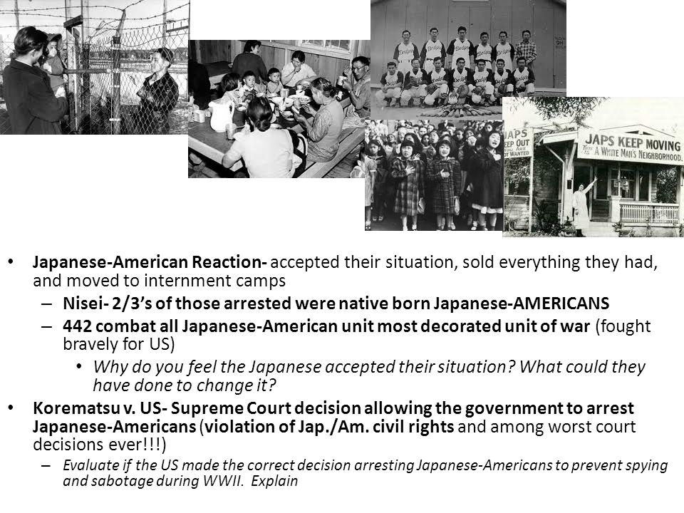 Japanese-American Reaction- accepted their situation, sold everything they had, and moved to internment camps – Nisei- 2/3's of those arrested were native born Japanese-AMERICANS – 442 combat all Japanese-American unit most decorated unit of war (fought bravely for US) Why do you feel the Japanese accepted their situation.