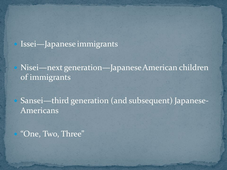 Issei—Japanese immigrants Nisei—next generation—Japanese American children of immigrants Sansei—third generation (and subsequent) Japanese- Americans One, Two, Three
