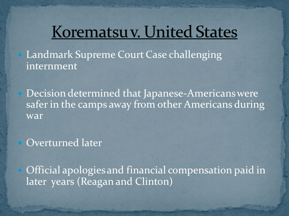 Landmark Supreme Court Case challenging internment Decision determined that Japanese-Americans were safer in the camps away from other Americans during war Overturned later Official apologies and financial compensation paid in later years (Reagan and Clinton)