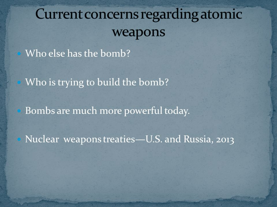 Who else has the bomb? Who is trying to build the bomb? Bombs are much more powerful today. Nuclear weapons treaties—U.S. and Russia, 2013