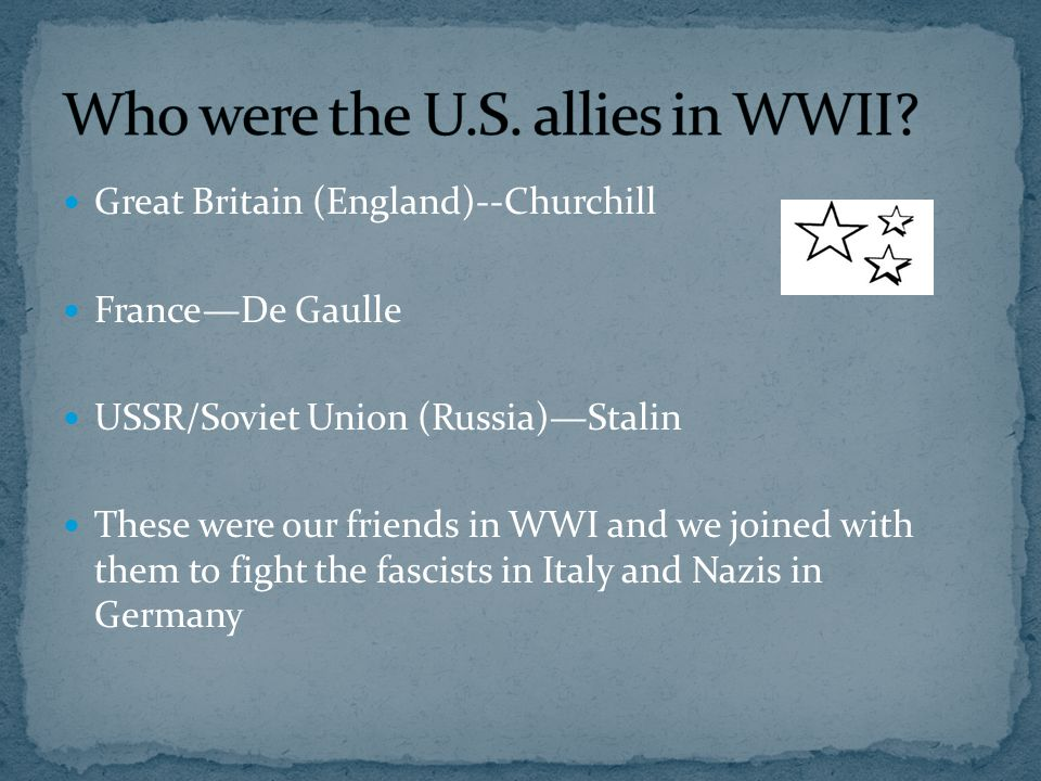 Great Britain (England)--Churchill France—De Gaulle USSR/Soviet Union (Russia)—Stalin These were our friends in WWI and we joined with them to fight t