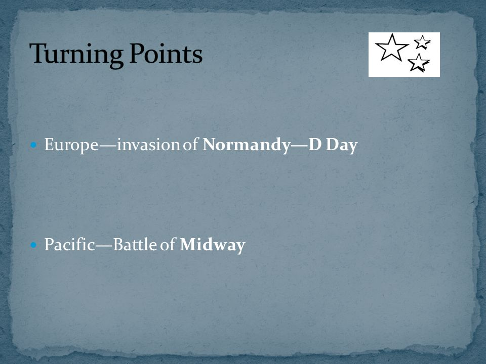 Europe—invasion of Normandy—D Day Pacific—Battle of Midway