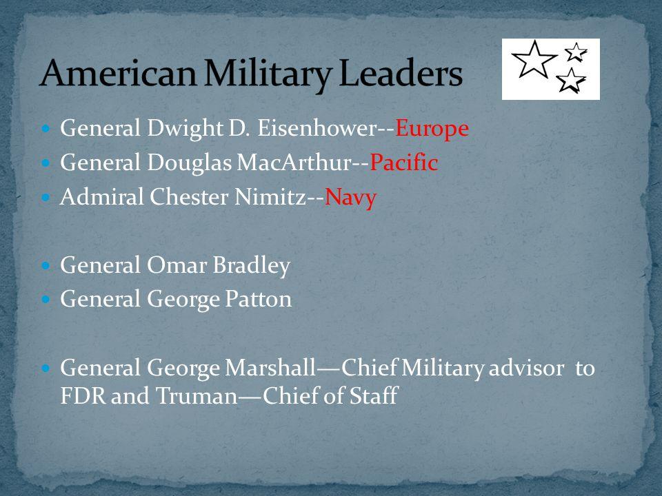 General Dwight D. Eisenhower--Europe General Douglas MacArthur--Pacific Admiral Chester Nimitz--Navy General Omar Bradley General George Patton Genera