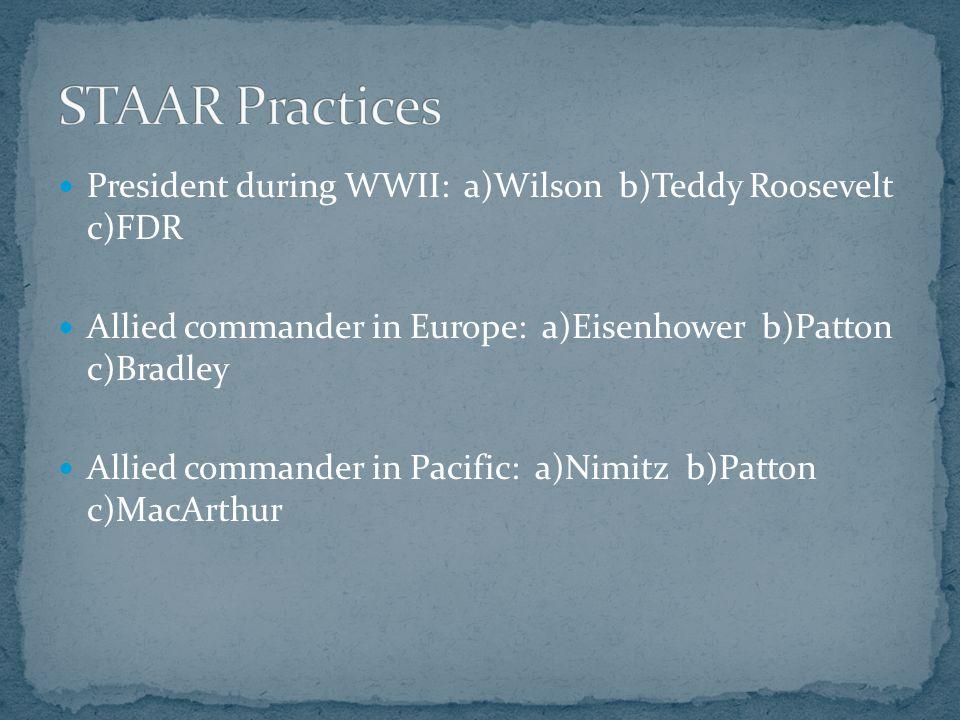 President during WWII: a)Wilson b)Teddy Roosevelt c)FDR Allied commander in Europe: a)Eisenhower b)Patton c)Bradley Allied commander in Pacific: a)Nimitz b)Patton c)MacArthur