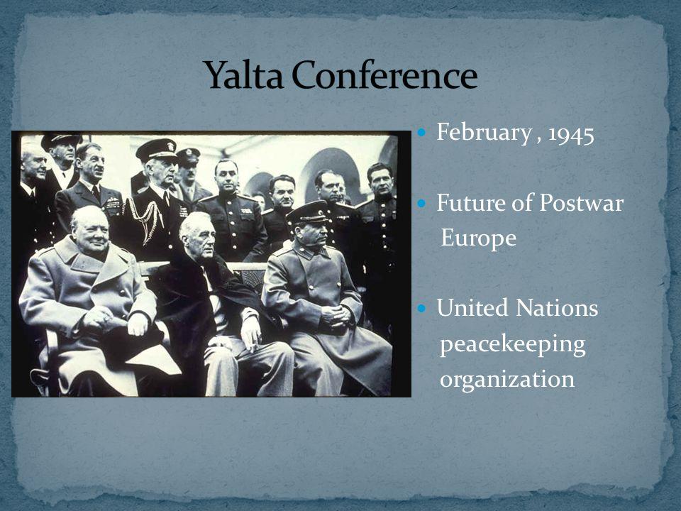 February, 1945 Future of Postwar Europe United Nations peacekeeping organization