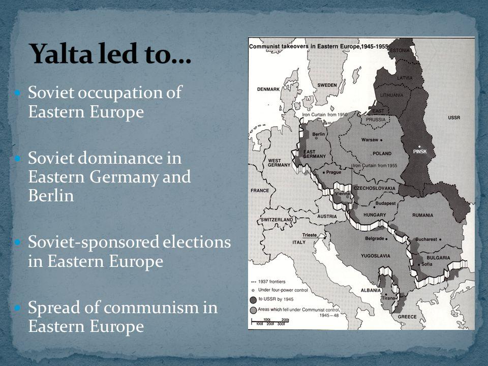 Soviet occupation of Eastern Europe Soviet dominance in Eastern Germany and Berlin Soviet-sponsored elections in Eastern Europe Spread of communism in Eastern Europe