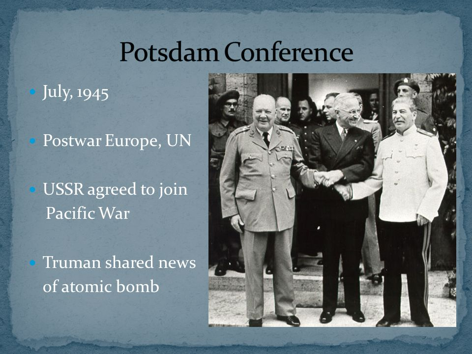 July, 1945 Postwar Europe, UN USSR agreed to join Pacific War Truman shared news of atomic bomb