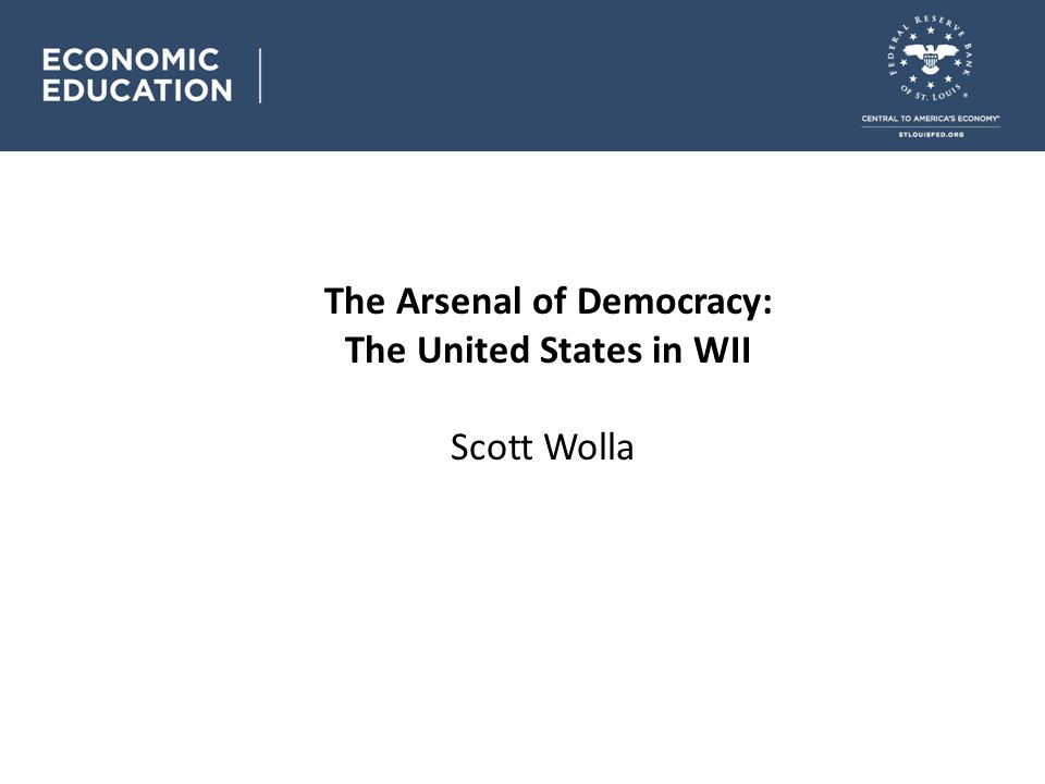 The Arsenal of Democracy: The United States in WII Scott Wolla