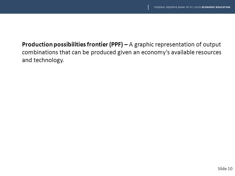 Production possibilities frontier (PPF) – A graphic representation of output combinations that can be produced given an economy's available resources and technology.