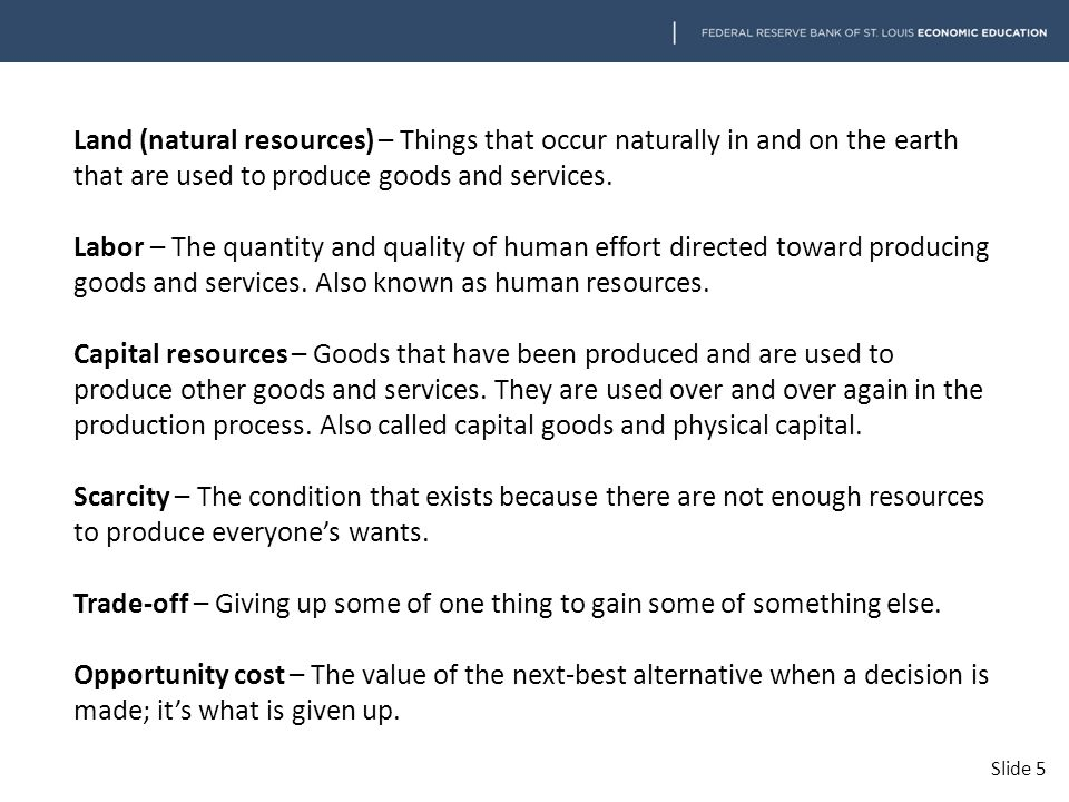 Land (natural resources) – Things that occur naturally in and on the earth that are used to produce goods and services. Labor – The quantity and quali