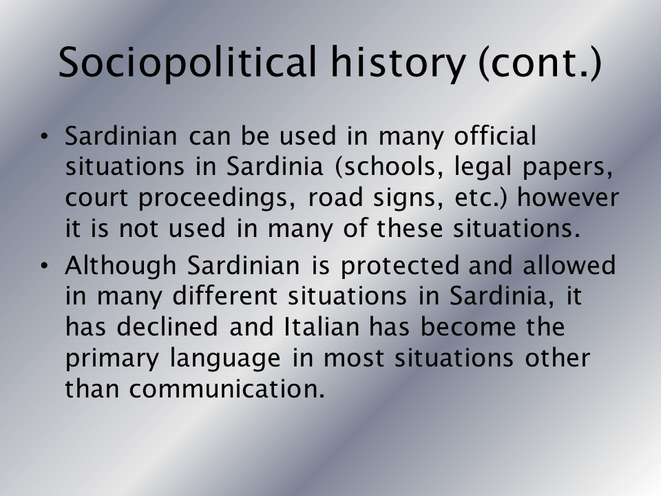 Sociopolitical history (cont.) Sardinian can be used in many official situations in Sardinia (schools, legal papers, court proceedings, road signs, etc.) however it is not used in many of these situations.