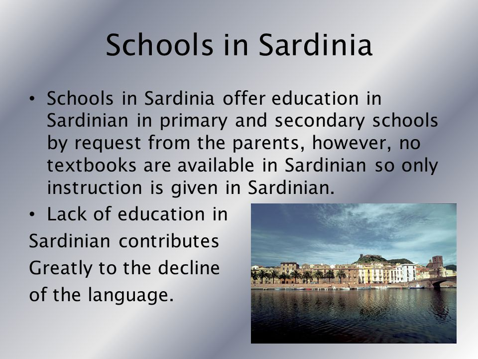 Schools in Sardinia Schools in Sardinia offer education in Sardinian in primary and secondary schools by request from the parents, however, no textbooks are available in Sardinian so only instruction is given in Sardinian.