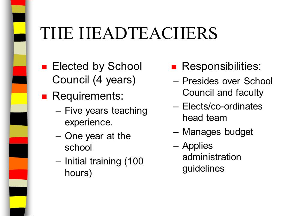 THE HEADTEACHERS n Elected by School Council (4 years) n Requirements: –Five years teaching experience. –One year at the school –Initial training (100