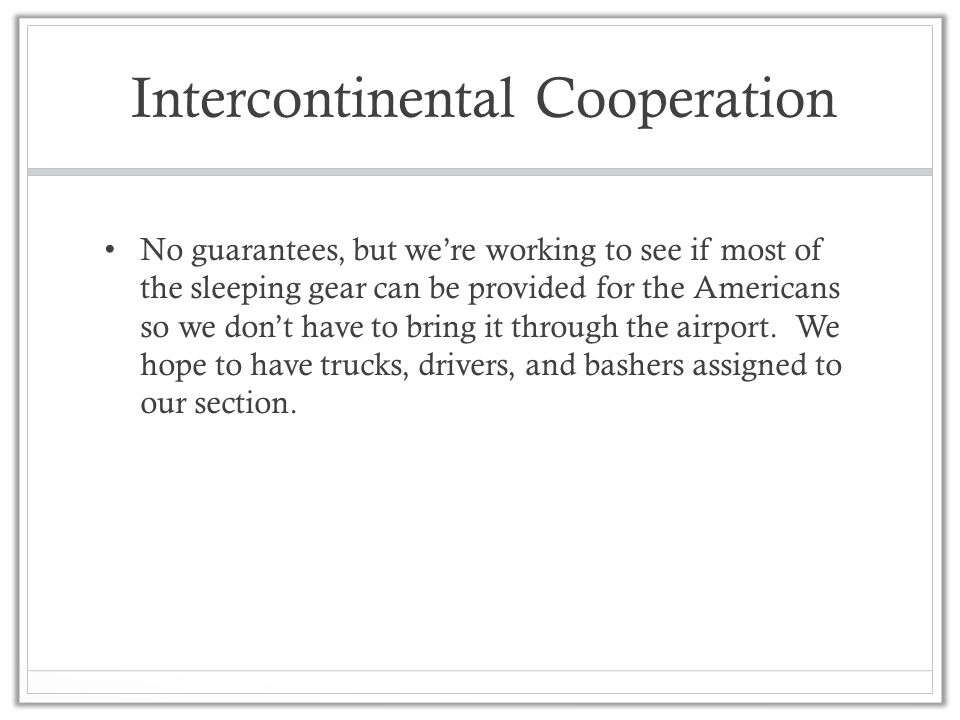 Intercontinental Cooperation No guarantees, but we're working to see if most of the sleeping gear can be provided for the Americans so we don't have to bring it through the airport.