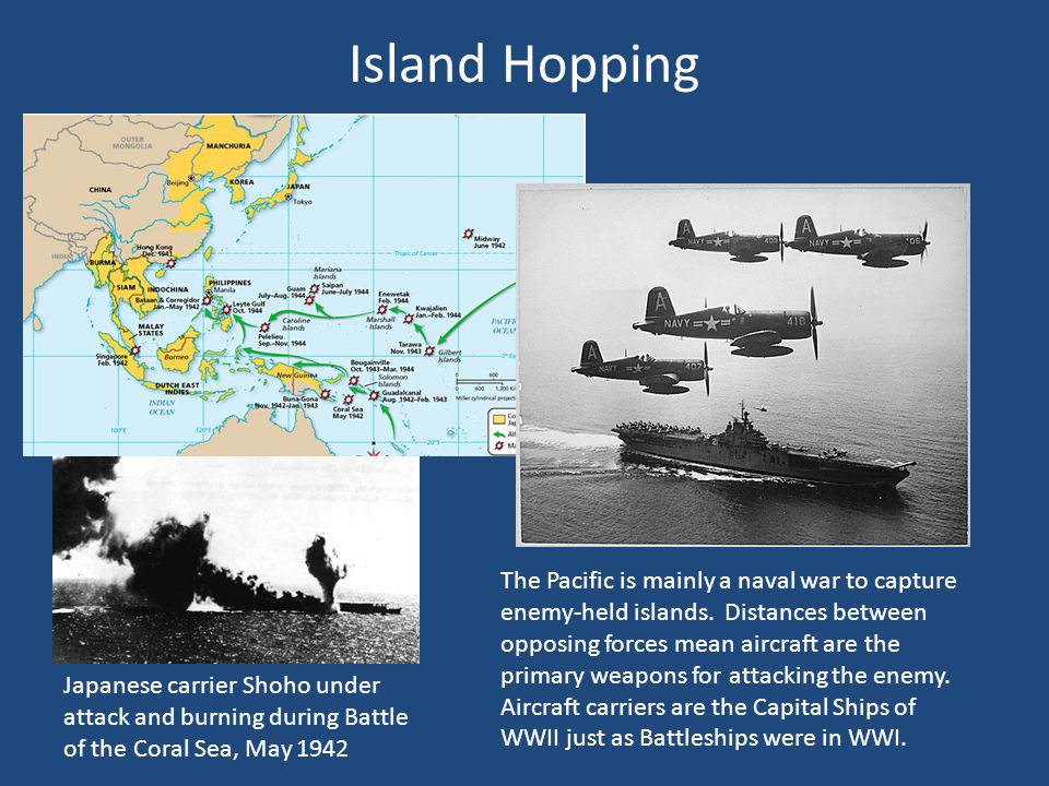 Island Hopping The Pacific is mainly a naval war to capture enemy-held islands.
