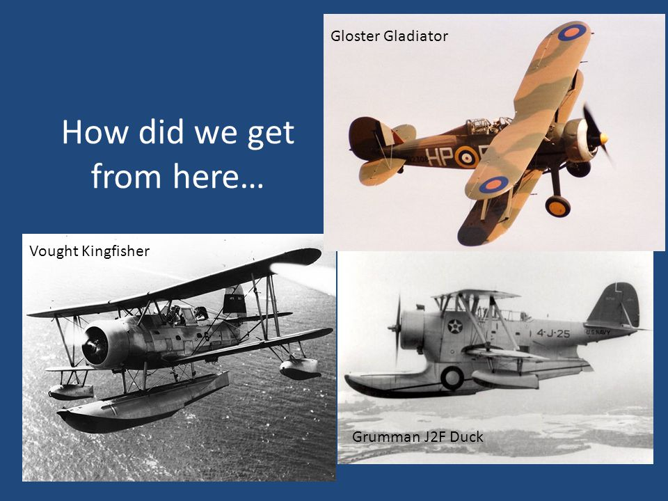 How did we get from here… Gloster Gladiator Vought Kingfisher Grumman J2F Duck