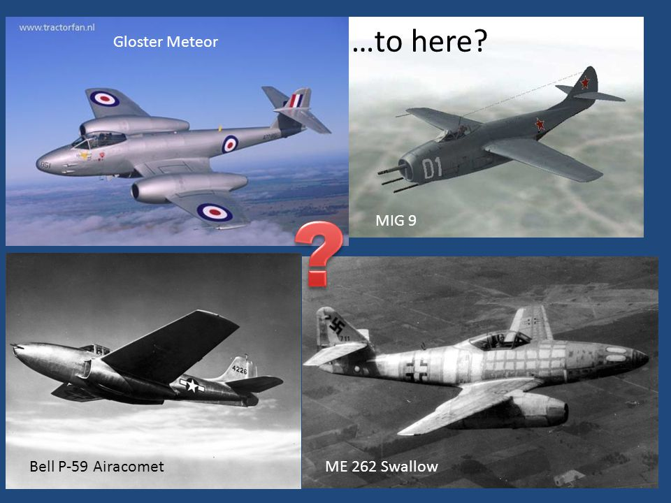 …to here? Gloster Meteor MIG 9 Bell P-59 AiracometME 262 Swallow