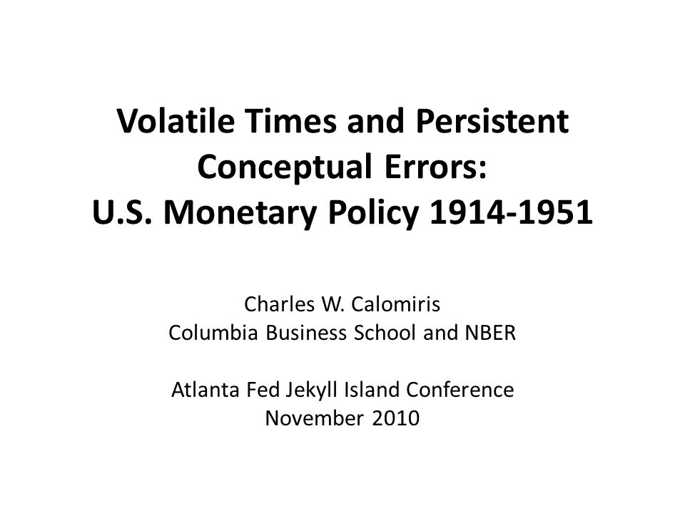 Volatile Times and Persistent Conceptual Errors: U.S. Monetary Policy 1914-1951 Charles W. Calomiris Columbia Business School and NBER Atlanta Fed Jek