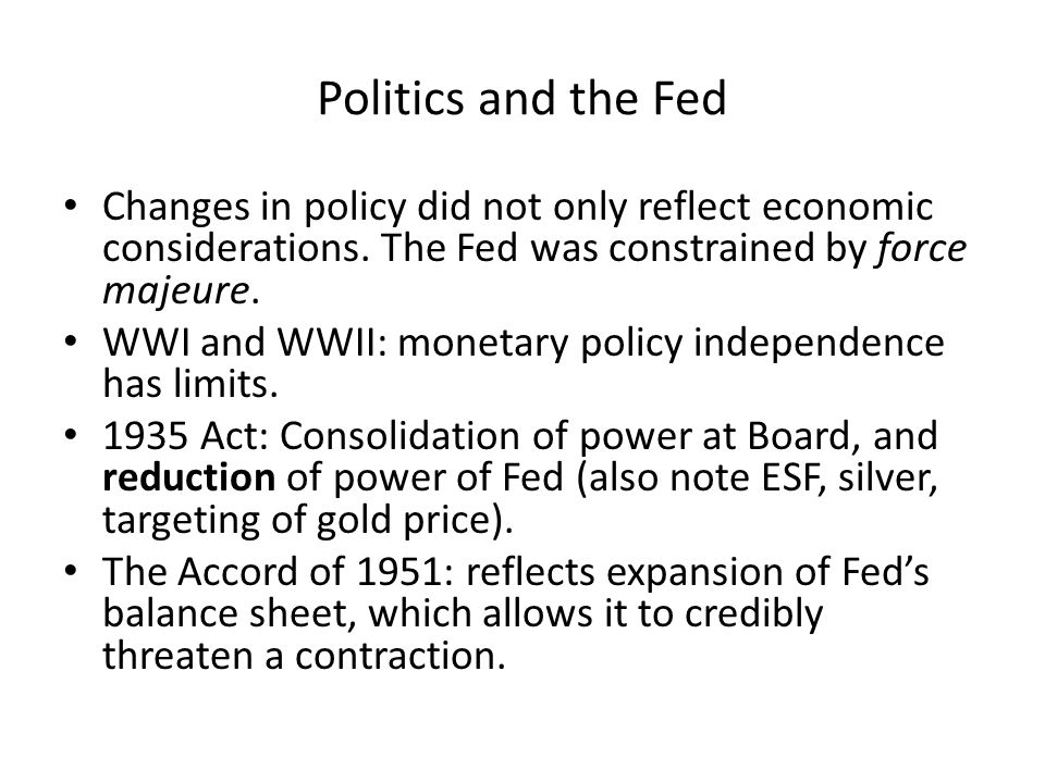 Politics and the Fed Changes in policy did not only reflect economic considerations. The Fed was constrained by force majeure. WWI and WWII: monetary