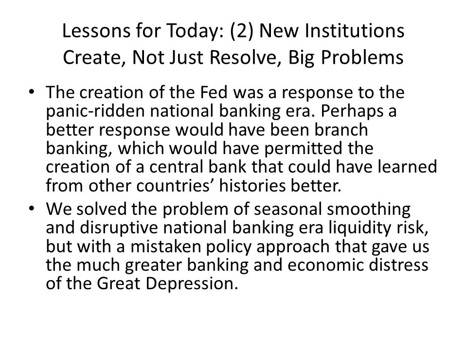 Lessons for Today: (2) New Institutions Create, Not Just Resolve, Big Problems The creation of the Fed was a response to the panic-ridden national ban