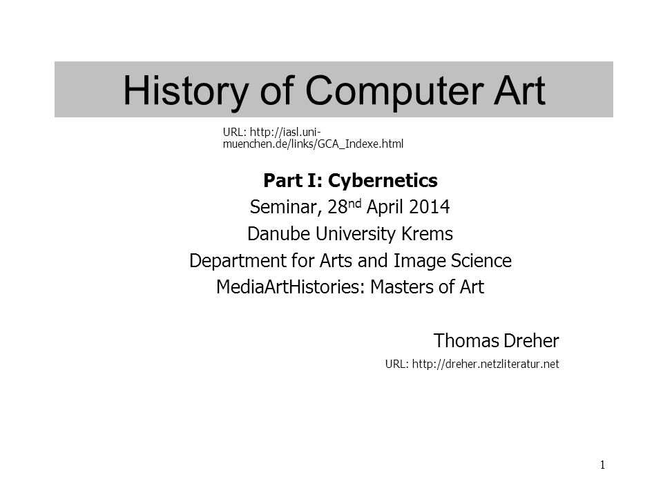 1 History of Computer Art Part I: Cybernetics Seminar, 28 nd April 2014 Danube University Krems Department for Arts and Image Science MediaArtHistories: Masters of Art Thomas Dreher URL: http://dreher.netzliteratur.net URL: http://iasl.uni- muenchen.de/links/GCA_Indexe.html