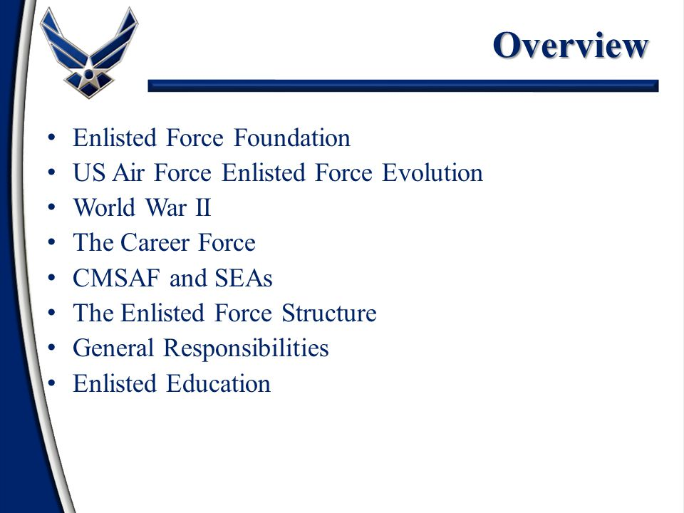 Overview Enlisted Force Foundation US Air Force Enlisted Force Evolution World War II The Career Force CMSAF and SEAs The Enlisted Force Structure General Responsibilities Enlisted Education