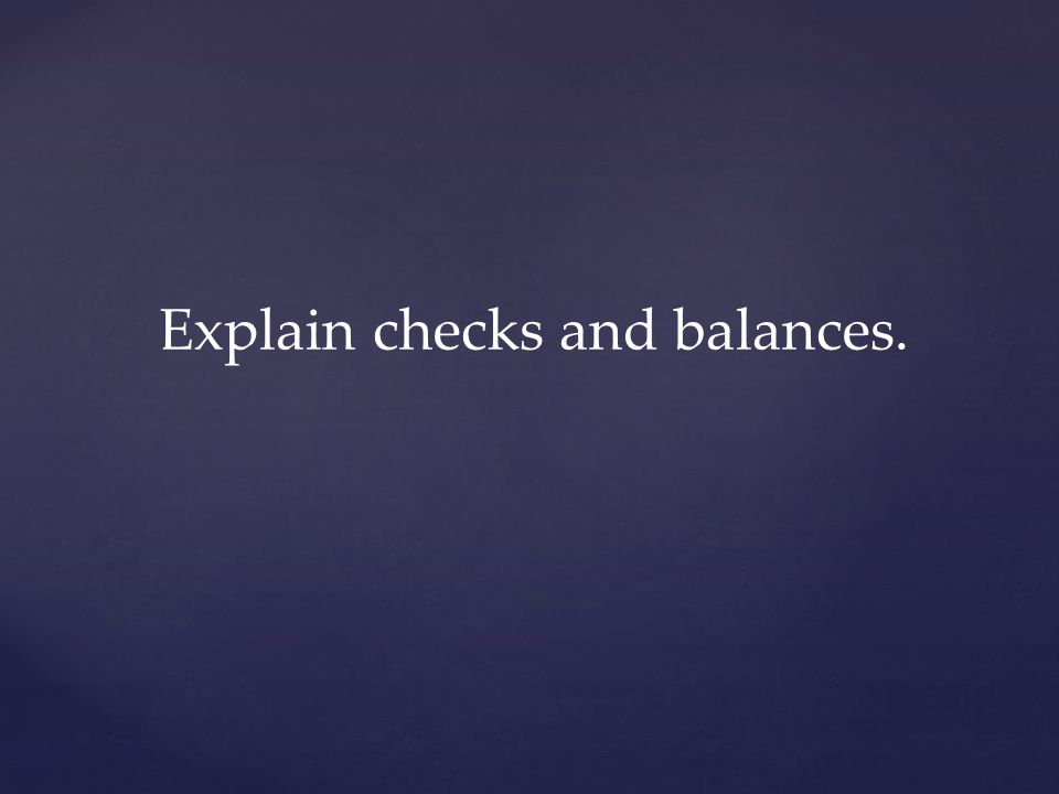 Explain checks and balances.