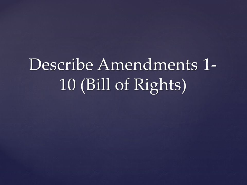 Describe Amendments 1- 10 (Bill of Rights)
