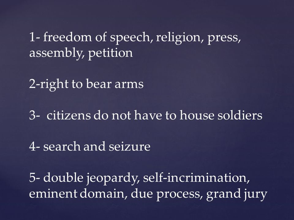 1- freedom of speech, religion, press, assembly, petition 2-right to bear arms 3- citizens do not have to house soldiers 4- search and seizure 5- double jeopardy, self-incrimination, eminent domain, due process, grand jury