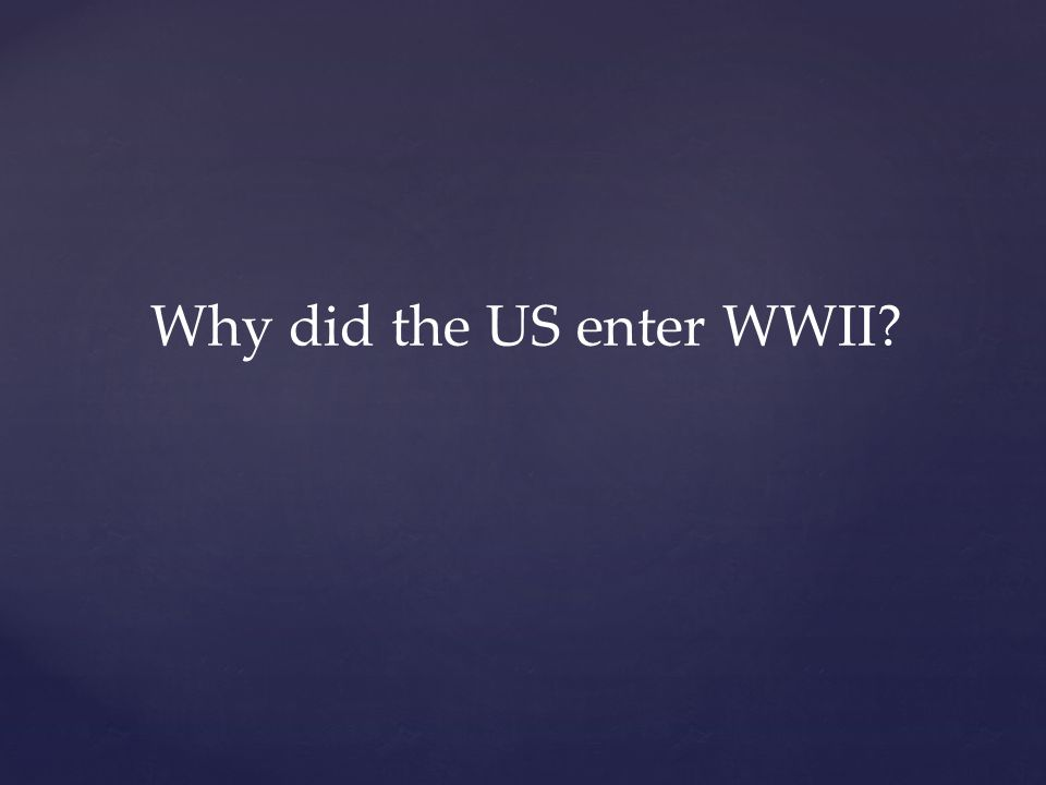 Why did the US enter WWII?