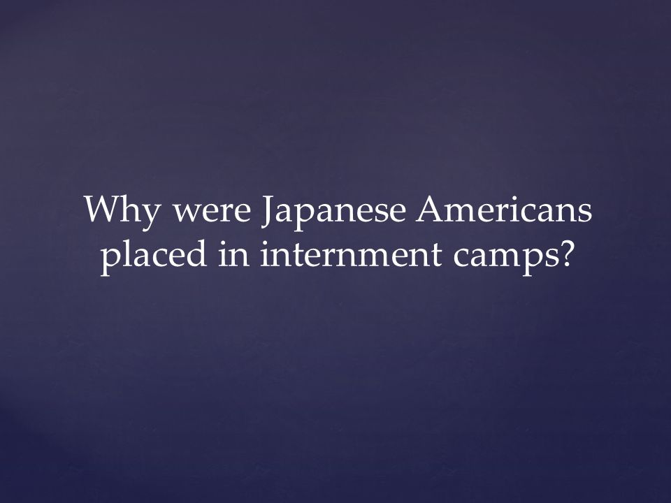 Why were Japanese Americans placed in internment camps?
