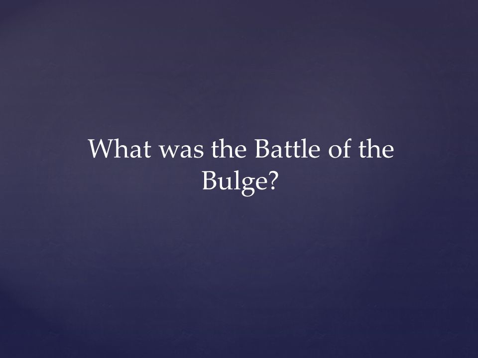 What was the Battle of the Bulge?