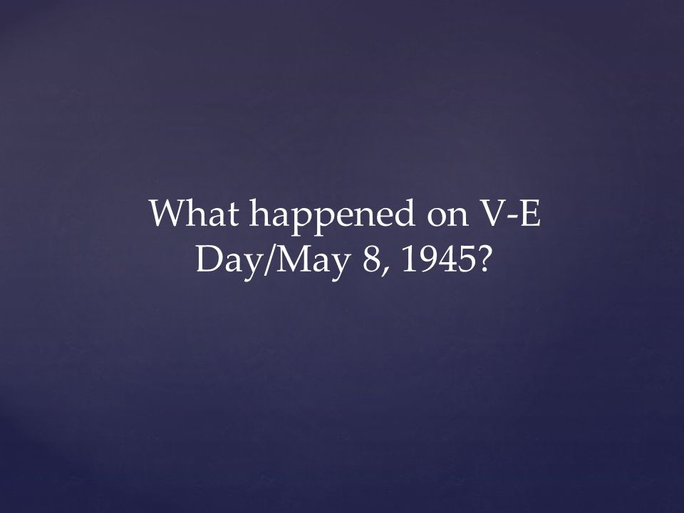 What happened on V-E Day/May 8, 1945?