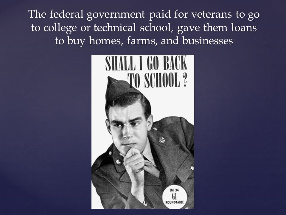 The federal government paid for veterans to go to college or technical school, gave them loans to buy homes, farms, and businesses