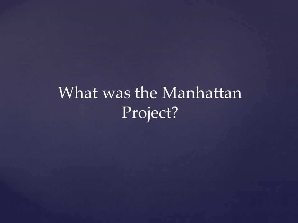 What was the Manhattan Project?