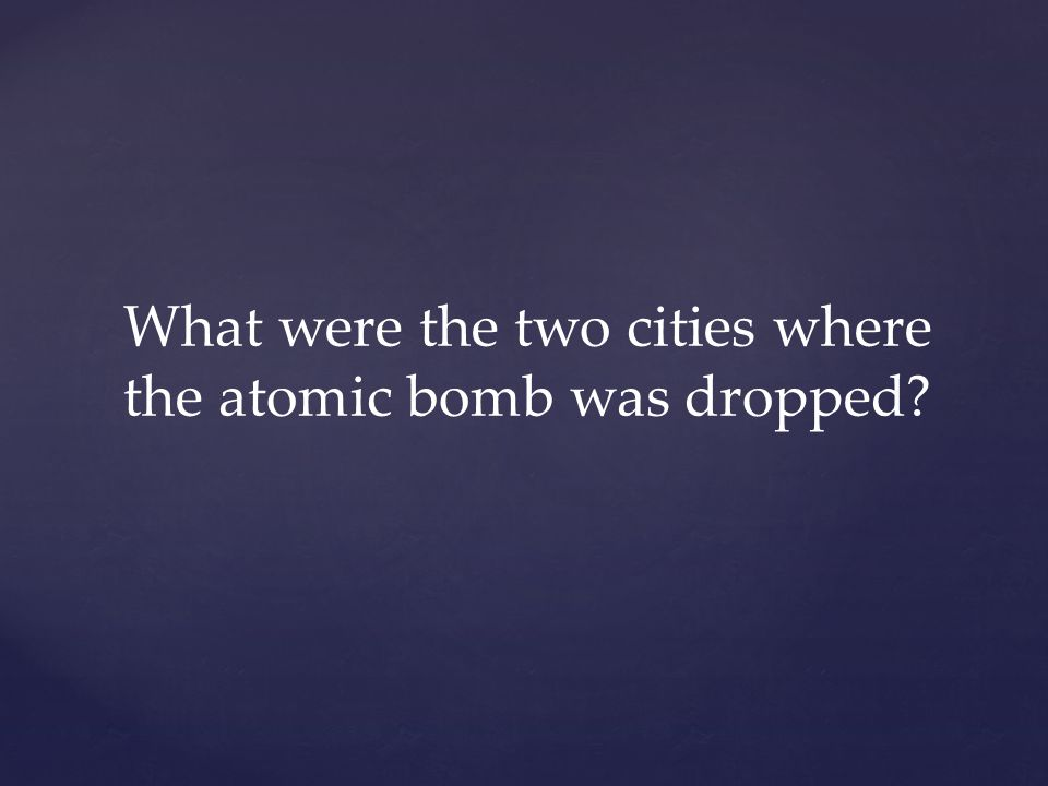 What were the two cities where the atomic bomb was dropped