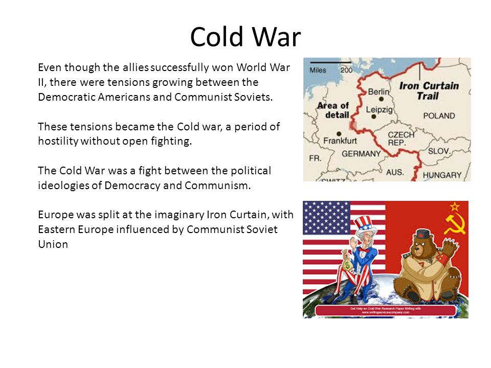 Cold War Even though the allies successfully won World War II, there were tensions growing between the Democratic Americans and Communist Soviets.