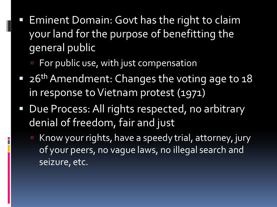  Eminent Domain: Govt has the right to claim your land for the purpose of benefitting the general public  For public use, with just compensation  2
