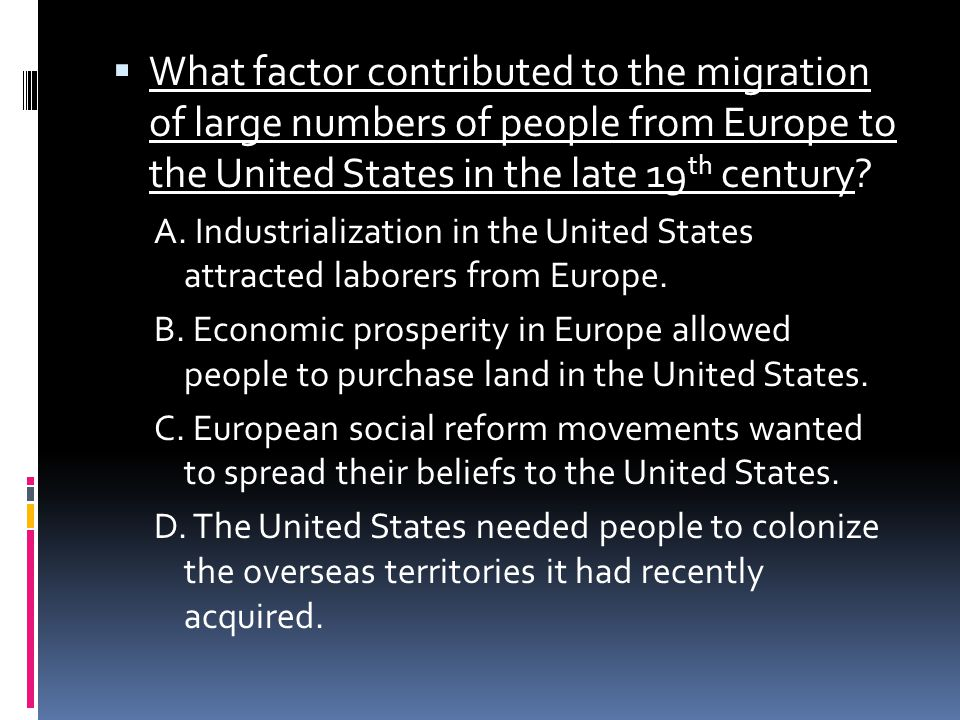  What factor contributed to the migration of large numbers of people from Europe to the United States in the late 19 th century? A. Industrialization