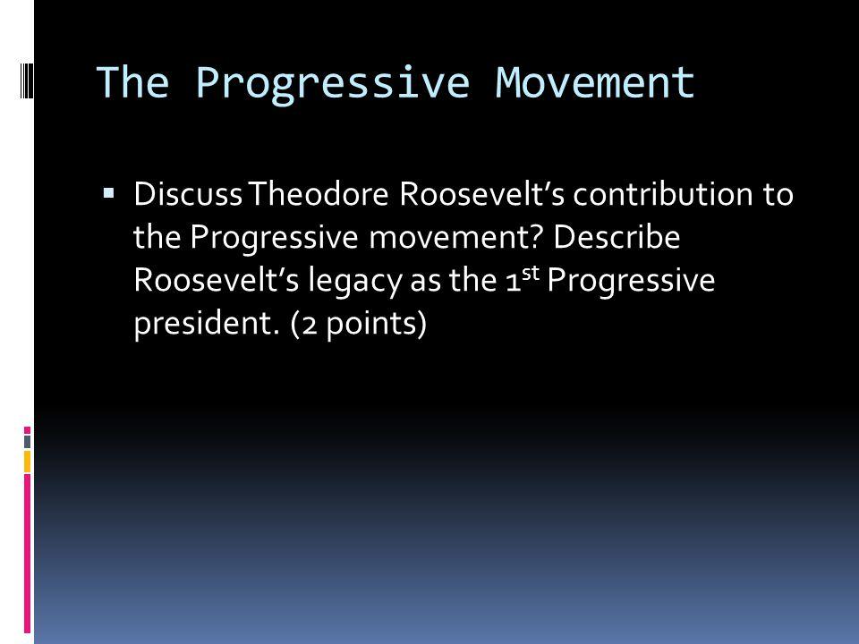 The Progressive Movement  Discuss Theodore Roosevelt's contribution to the Progressive movement? Describe Roosevelt's legacy as the 1 st Progressive