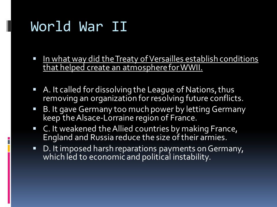 World War II  In what way did the Treaty of Versailles establish conditions that helped create an atmosphere for WWII.  A. It called for dissolving