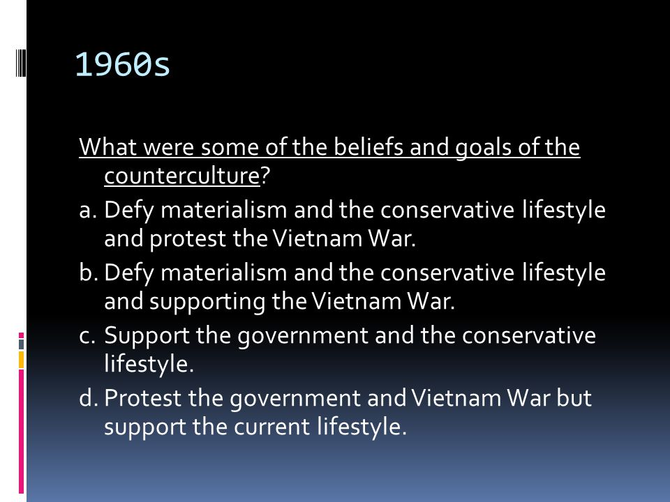 1960s What were some of the beliefs and goals of the counterculture? a.Defy materialism and the conservative lifestyle and protest the Vietnam War. b.
