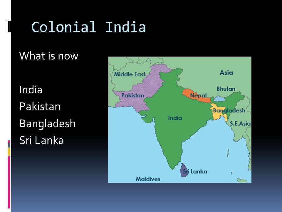 Colonial India What is now India Pakistan Bangladesh Sri Lanka