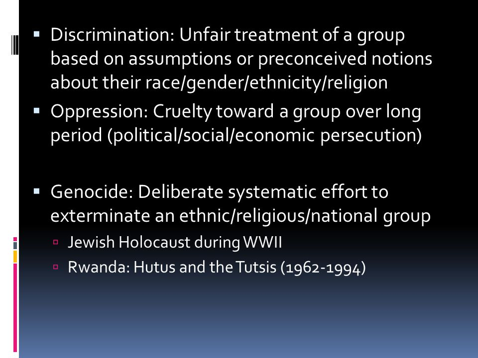  Discrimination: Unfair treatment of a group based on assumptions or preconceived notions about their race/gender/ethnicity/religion  Oppression: Cr