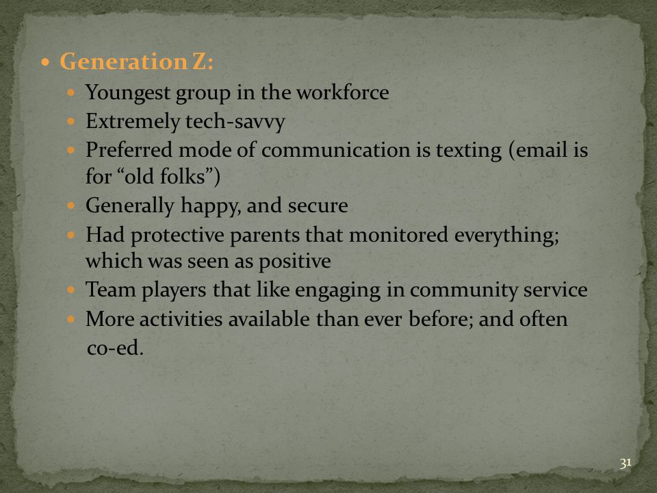 Generation Z: Youngest group in the workforce Extremely tech-savvy Preferred mode of communication is texting (email is for old folks ) Generally happy, and secure Had protective parents that monitored everything; which was seen as positive Team players that like engaging in community service More activities available than ever before; and often co-ed.