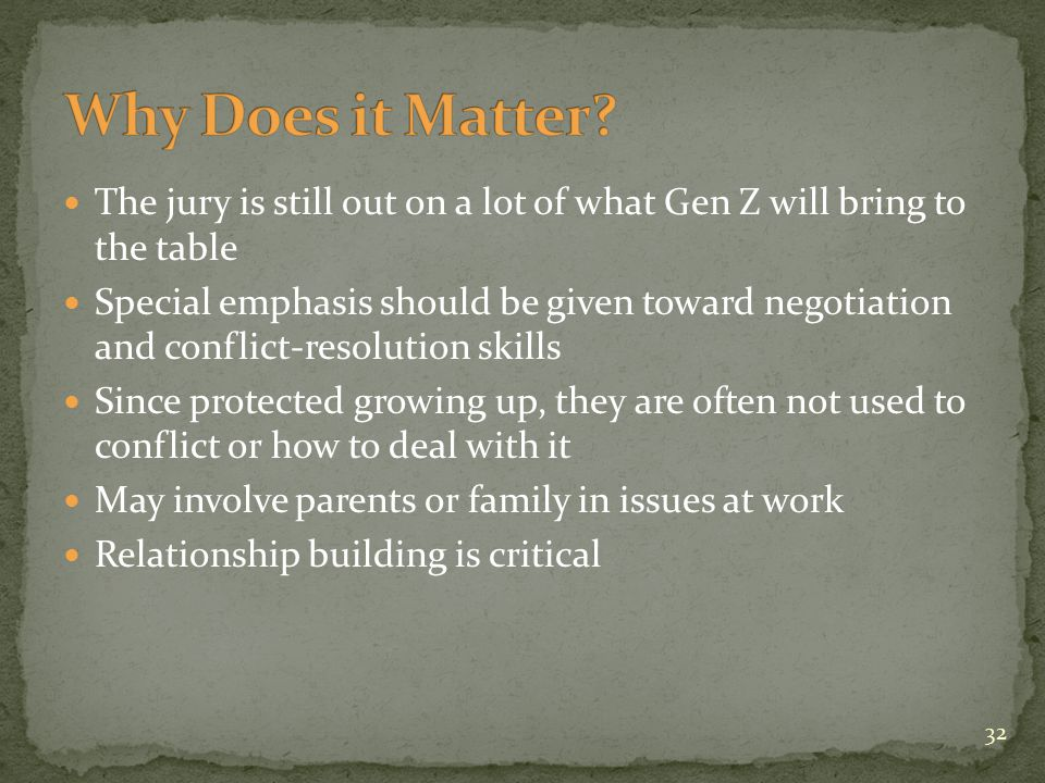 The jury is still out on a lot of what Gen Z will bring to the table Special emphasis should be given toward negotiation and conflict-resolution skills Since protected growing up, they are often not used to conflict or how to deal with it May involve parents or family in issues at work Relationship building is critical 32