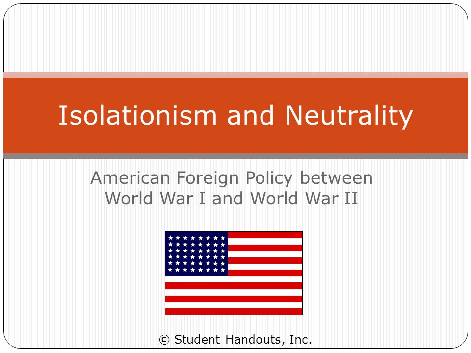 Isolationism and Neutrality BASIC DEFINITIONS Isolationism – Neutral with no trade Nation's foreign policy calls for neither economic nor political ties with other countries Neutrality – Neutral with trade Nation's foreign policy calls for not taking sides in any international argument, controversy, dispute, or war International trade is okay, so long as it does not involve picking sides in a dispute