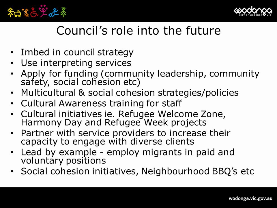 Council's role into the future Imbed in council strategy Use interpreting services Apply for funding (community leadership, community safety, social cohesion etc) Multicultural & social cohesion strategies/policies Cultural Awareness training for staff Cultural initiatives ie.