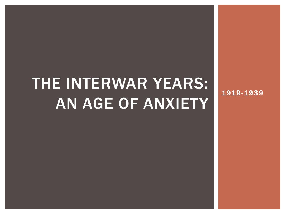 1919-1939 THE INTERWAR YEARS: AN AGE OF ANXIETY